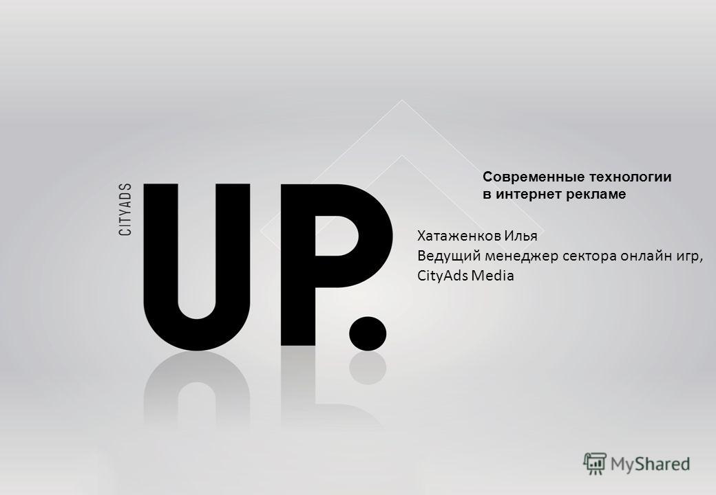 Современные технологии в интернет рекламе Хатаженков Илья Ведущий менеджер сектора онлайн игр, CityAds Media