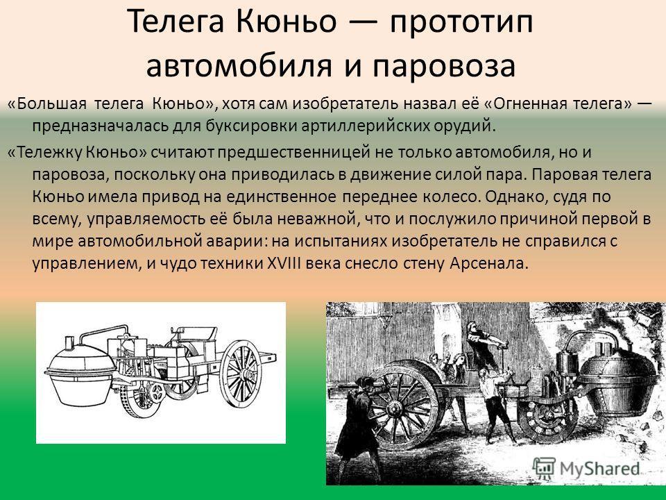 Телега Кюньо прототип автомобиля и паровоза «Большая телега Кюньо», хотя сам изобретатель назвал её «Огненная телега» предназначалась для буксировки артиллерийских орудий. «Тележку Кюньо» считают предшественницей не только автомобиля, но и паровоза,