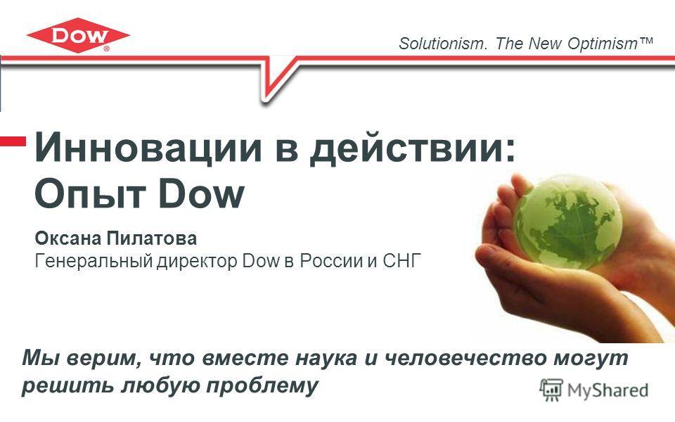 Оксана Пилатова Генеральный директор Dow в России и СНГ Solutionism. The New Optimism Мы верим, что вместе наука и человечество могут решить любую проблему Инновации в действии: Опыт Dow