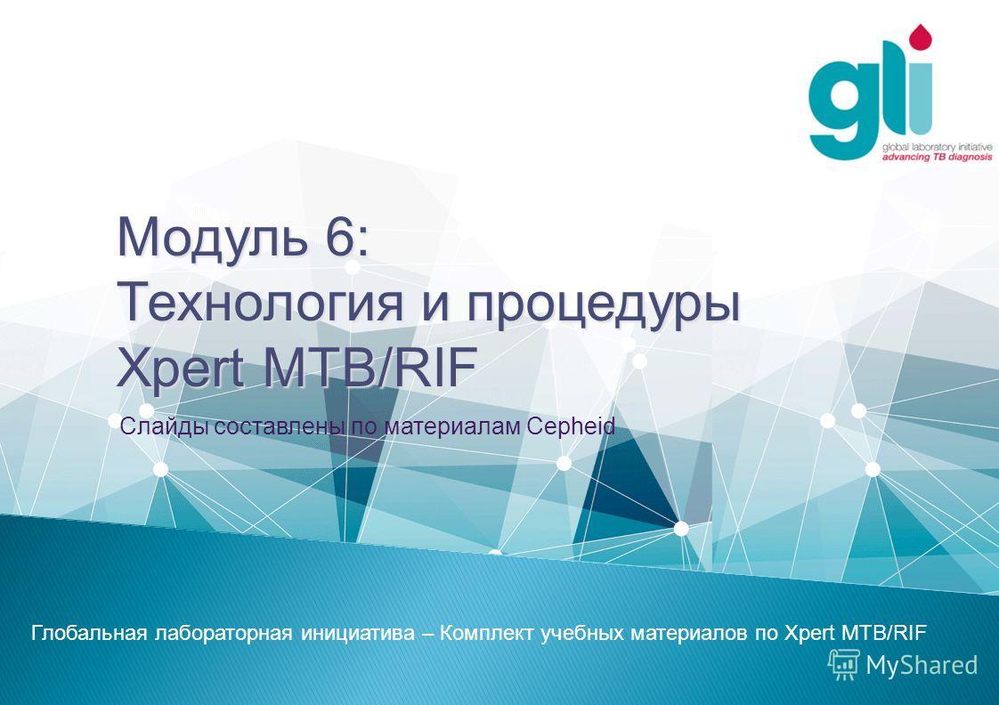 Модуль 6: Технология и процедуры Xpert MTB/RIF Слайды составлены по материалам Cepheid Глобальная лабораторная инициатива – Комплект учебных материалов по Xpert MTB/RIF