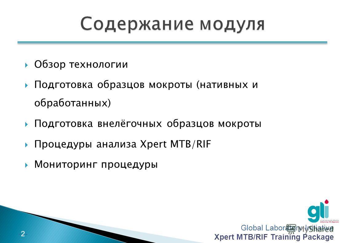 Global Laboratory Initiative Xpert MTB/RIF Training Package -2--2- Обзор технологии Подготовка образцов мокроты (нативных и обработанных) Подготовка внелёгочных образцов мокроты Процедуры анализа Xpert MTB/RIF Мониторинг процедуры