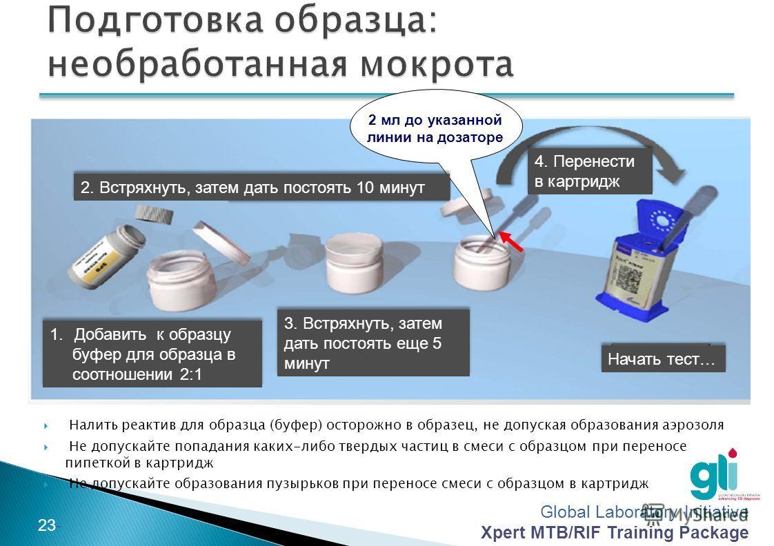 Global Laboratory Initiative Xpert MTB/RIF Training Package -23- 2 мл до указанной линии на дозаторе Налить реактив для образца (буфер) осторожно в образец, не допуская образования аэрозоля Не допускайте попадания каких-либо твердых частиц в смеси с