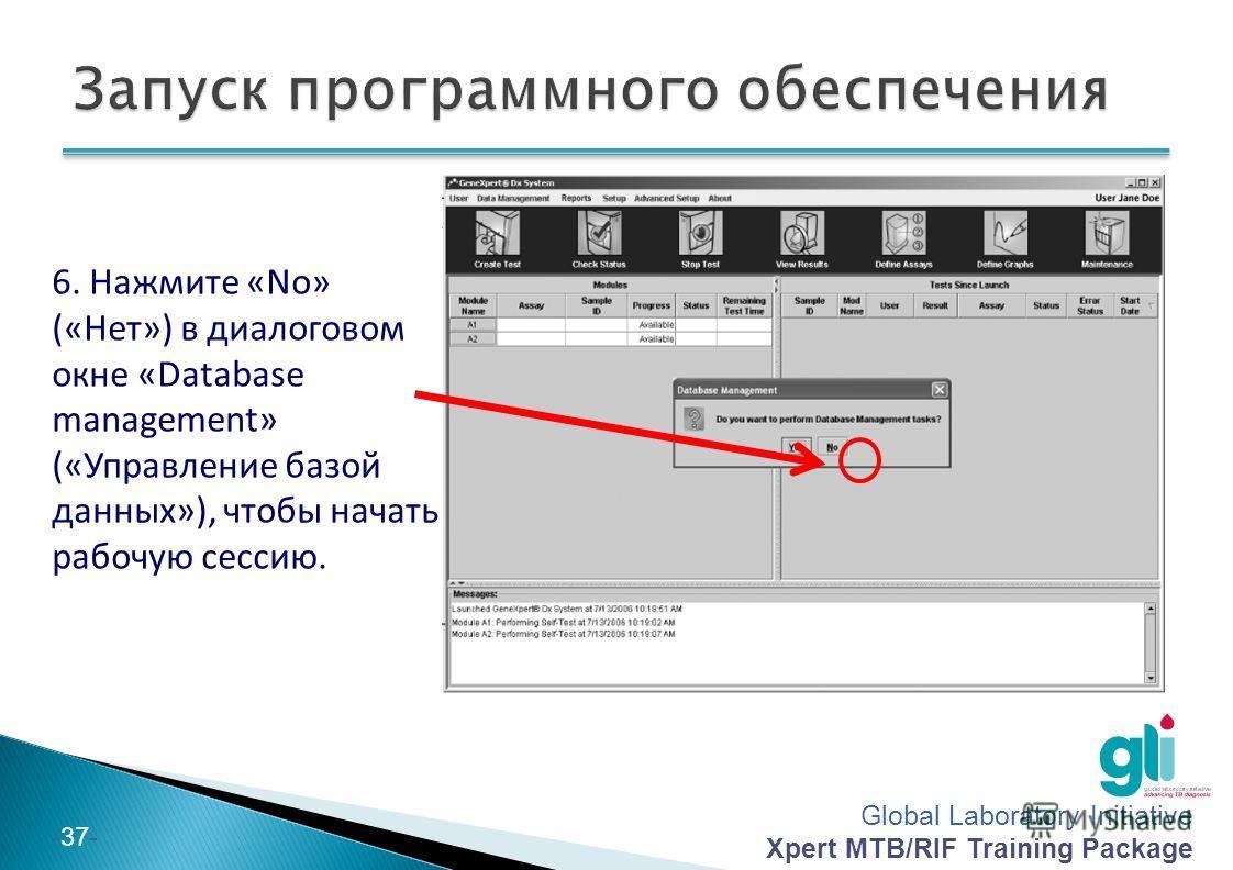 Global Laboratory Initiative Xpert MTB/RIF Training Package -37- 6. Нажмите «No» («Нет») в диалоговом окне «Database management» («Управление базой данных»), чтобы начать рабочую сессию.