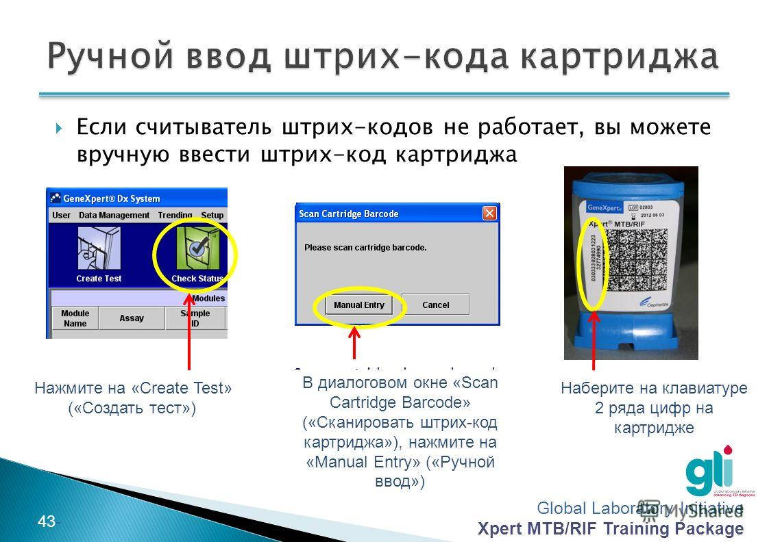 Global Laboratory Initiative Xpert MTB/RIF Training Package -43- Click on «Create Test» Scan cartridge barcode and click on «Manual Entry» Type manually the 2 line numbers of the cartridges Если считыватель штрих-кодов не работает, вы можете вручную