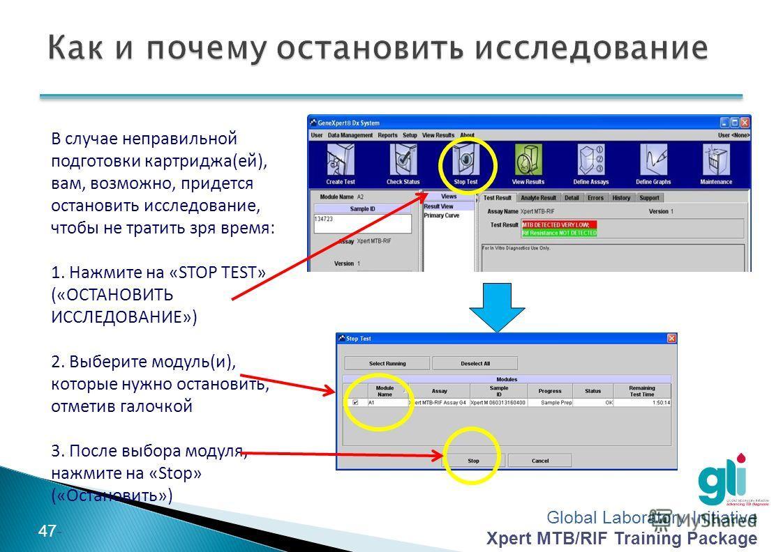 Global Laboratory Initiative Xpert MTB/RIF Training Package -47- В случае неправильной подготовки картриджа(ей), вам, возможно, придется остановить исследование, чтобы не тратить зря время: 1. Нажмите на «STOP TEST» («ОСТАНОВИТЬ ИССЛЕДОВАНИЕ») 2. Выб