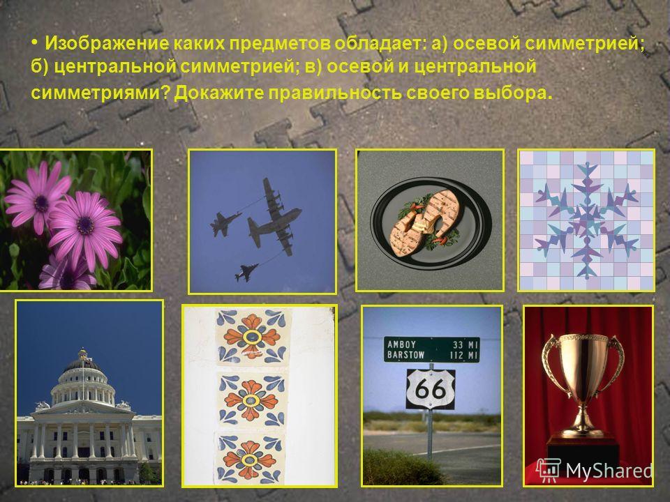 Изображение каких предметов обладает: а) осевой симметрией; б) центральной симметрией; в) осевой и центральной симметриями? Докажите правильность своего выбора.