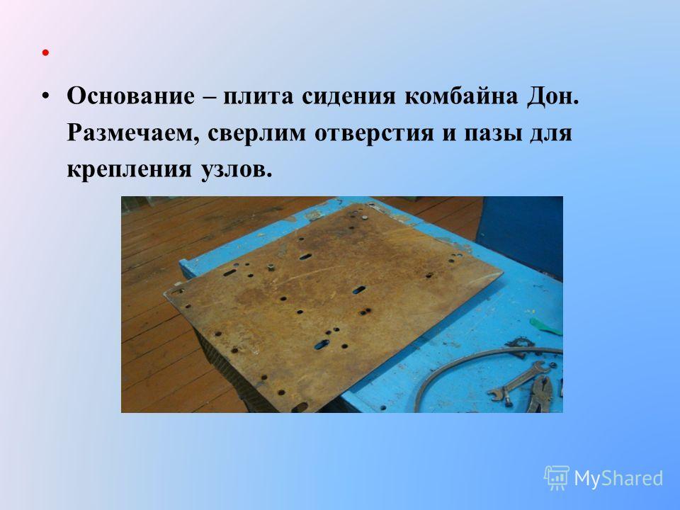 Основание – плита сидения комбайна Дон. Размечаем, сверлим отверстия и пазы для крепления узлов.