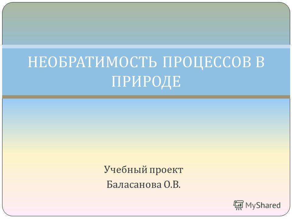 Учебный проект Баласанова О. В. НЕОБРАТИМОСТЬ ПРОЦЕССОВ В ПРИРОДЕ