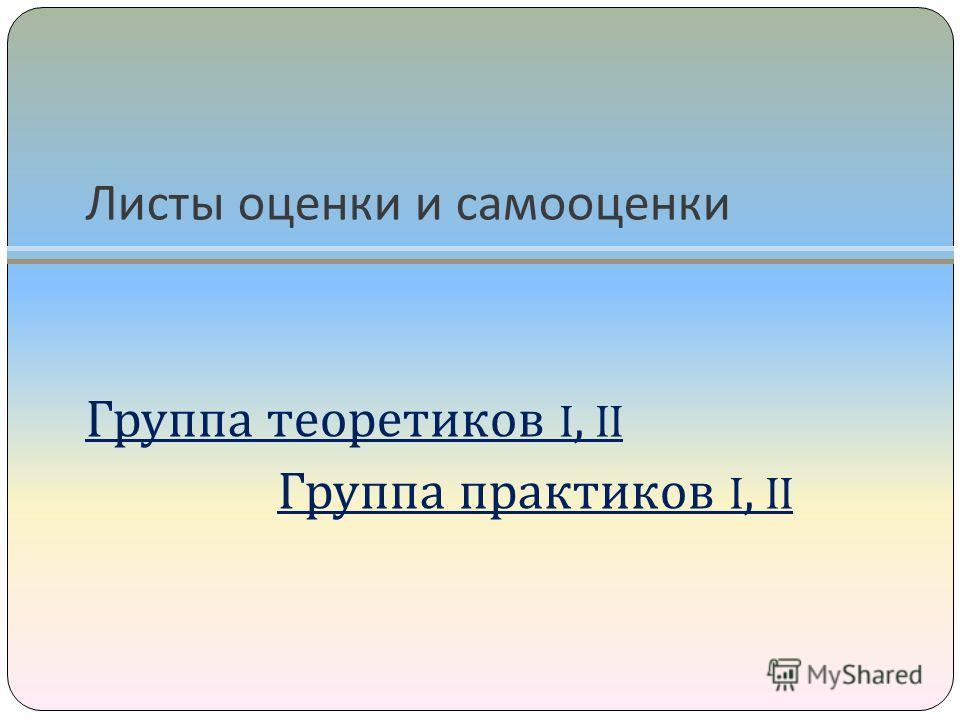 Листы оценки и самооценки Группа теоретиков I, II Группа практиков I, II