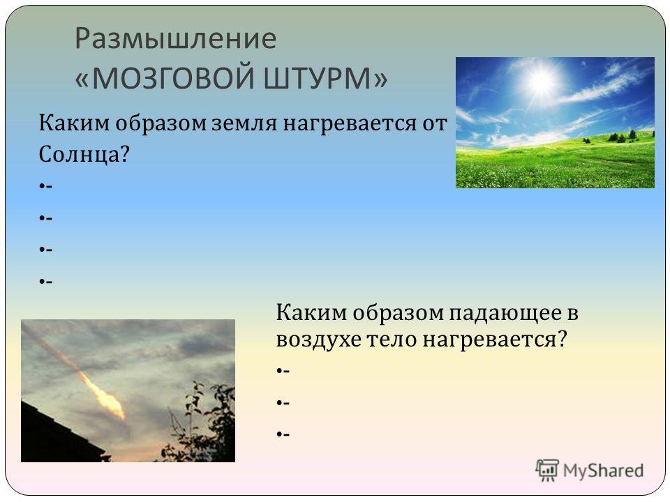 Размышление « МОЗГОВОЙ ШТУРМ » Каким образом земля нагревается от Солнца ? - - - - Каким образом падающее в воздухе тело нагревается ? - - -