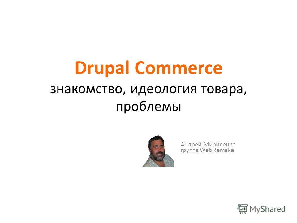 Drupal Commerce знакомство, идеология товара, проблемы Андрей Мириленко группа WebRemake