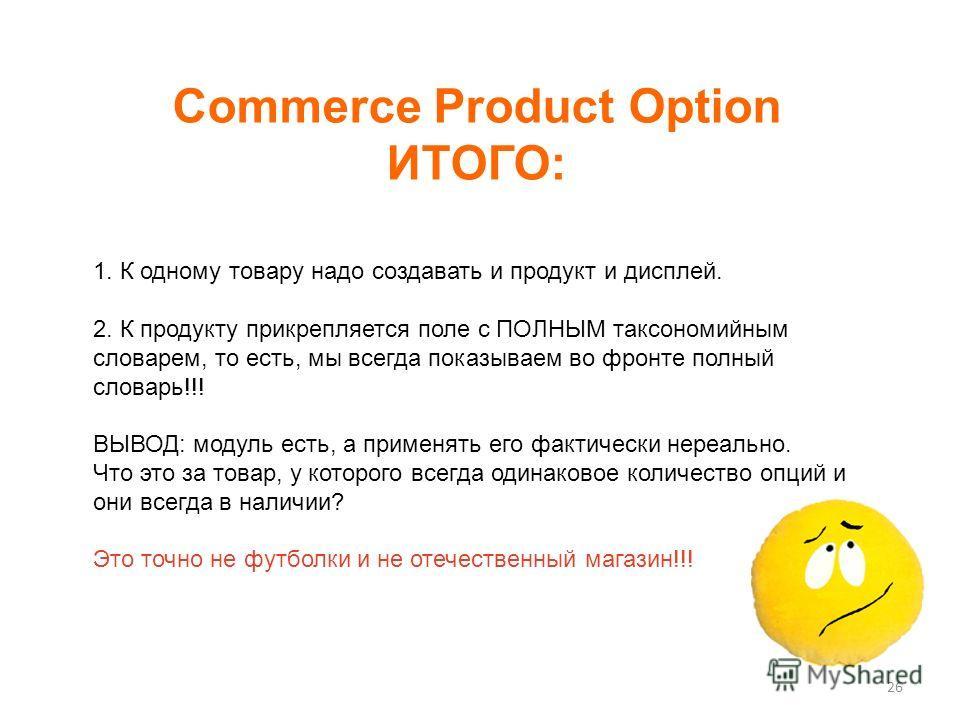 Commerce Product Option ИТОГО: 26 1. К одному товару надо создавать и продукт и дисплей. 2. К продукту прикрепляется поле с ПОЛНЫМ таксономийным словарем, то есть, мы всегда показываем во фронте полный словарь!!! ВЫВОД: модуль есть, а применять его ф