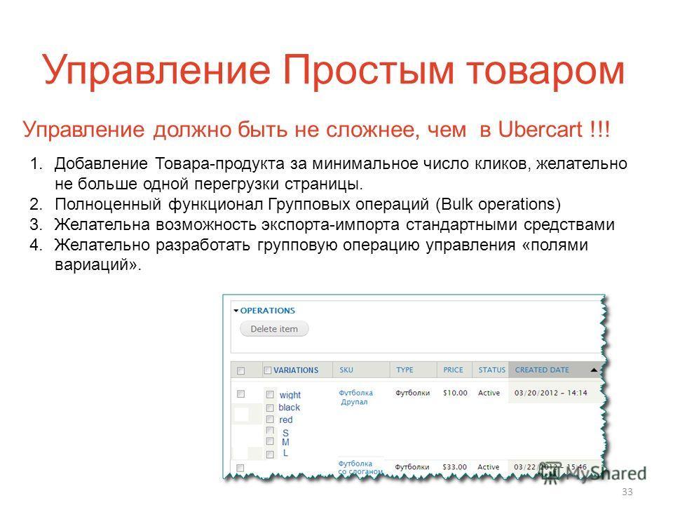 Управление Простым товаром 33 1. Добавление Товара-продукта за минимальное число кликов, желательно не больше одной перегрузки страницы. 2. Полноценный функционал Групповых операций (Bulk operations) 3. Желательна возможность экспорта-импорта стандар