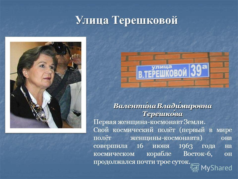 Валентина Владимировна Терешкова Первая женщина-космонавт Земли. Свой космический полёт (первый в мире полёт женщины-космонавта) она совершила 16 июня 1963 года на космическом корабле Восток-6, он продолжался почти трое суток. Улица Терешковой