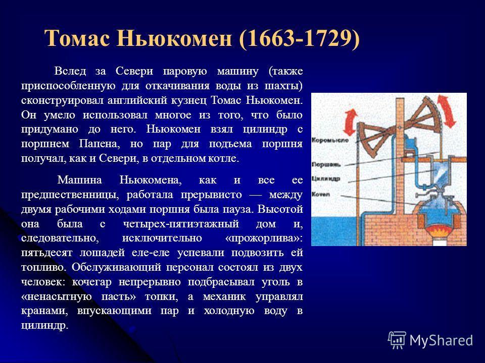 Томас Ньюкомен (1663-1729) Вслед за Севери паровую машину (также приспособленную для откачивания воды из шахты) сконструировал английский кузнец Томас Ньюкомен. Он умело использовал многое из того, что было придумано до него. Ньюкомен взял цилиндр с
