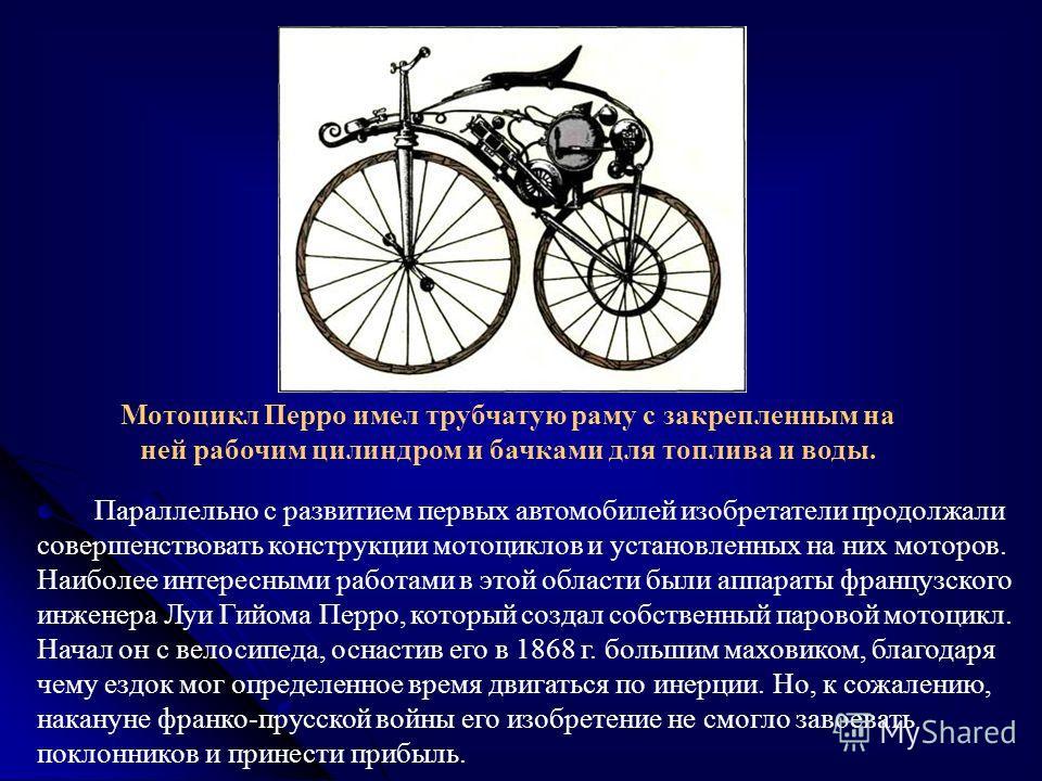 Параллельно с развитием первых автомобилей изобретатели продолжали совершенствовать конструкции мотоциклов и установленных на них моторов. Наиболее интересными работами в этой области были аппараты французского инженера Луи Гийома Перро, который созд