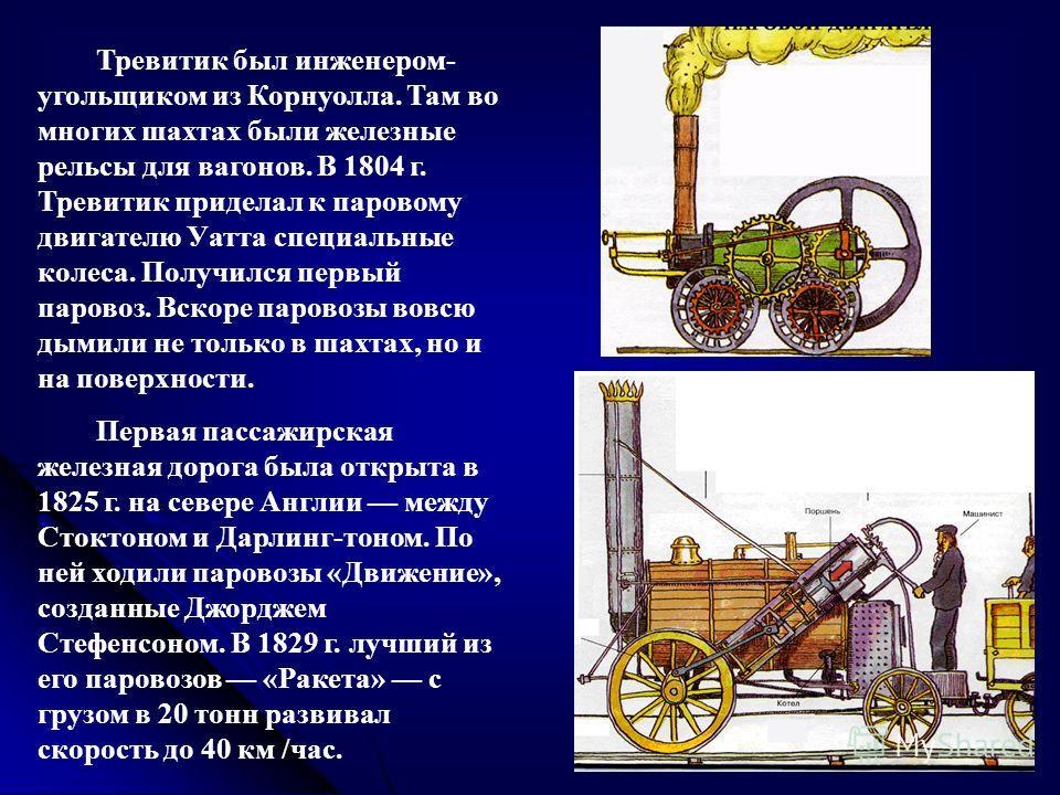 Тревитик был инженером- угольщиком из Корнуолла. Там во многих шахтах были железные рельсы для вагонов. В 1804 г. Тревитик приделал к паровому двигателю Уатта специальные колеса. Получился первый паровоз. Вскоре паровозы вовсю дымили не только в шахт
