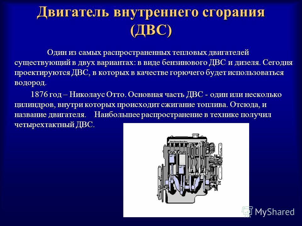 Двигатель внутреннего сгорания (ДВС) Один из самых распространенных тепловых двигателей существующий в двух вариантах: в виде бензинового ДВС и дизеля. Сегодня проектируются ДВС, в которых в качестве горючего будет использоваться водород. Один из сам