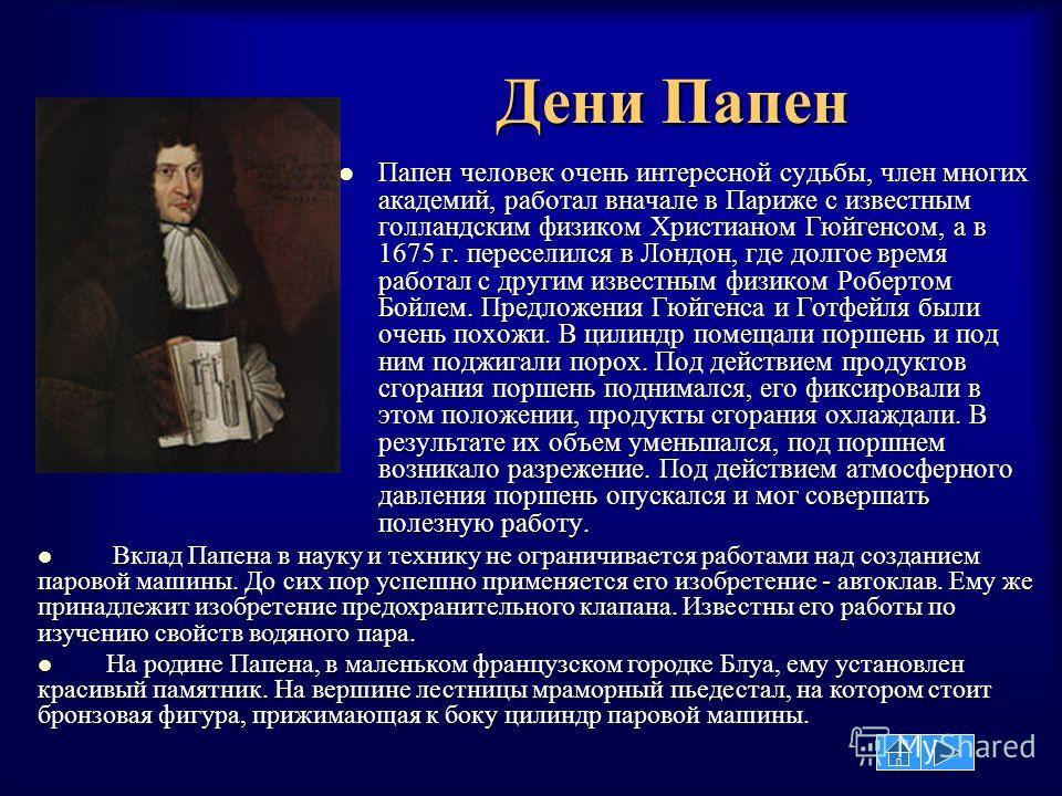 Дени Папен Папен человек очень интересной судьбы, член многих академий, работал вначале в Париже с известным голландским физиком Христианом Гюйгенсом, а в 1675 г. переселился в Лондон, где долгое время работал с другим известным физиком Робертом Бойл
