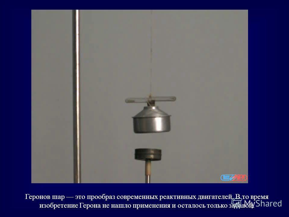 Геронов шар это прообраз современных реактивных двигателей. В то время изобретение Герона не нашло применения и осталось только забавой.