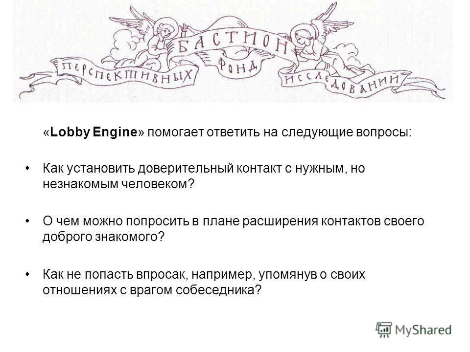 «Lobby Engine» помогает ответить на следующие вопросы: Как установить доверительный контакт с нужным, но незнакомым человеком? О чем можно попросить в плане расширения контактов своего доброго знакомого? Как не попасть впросак, например, упомянув о с