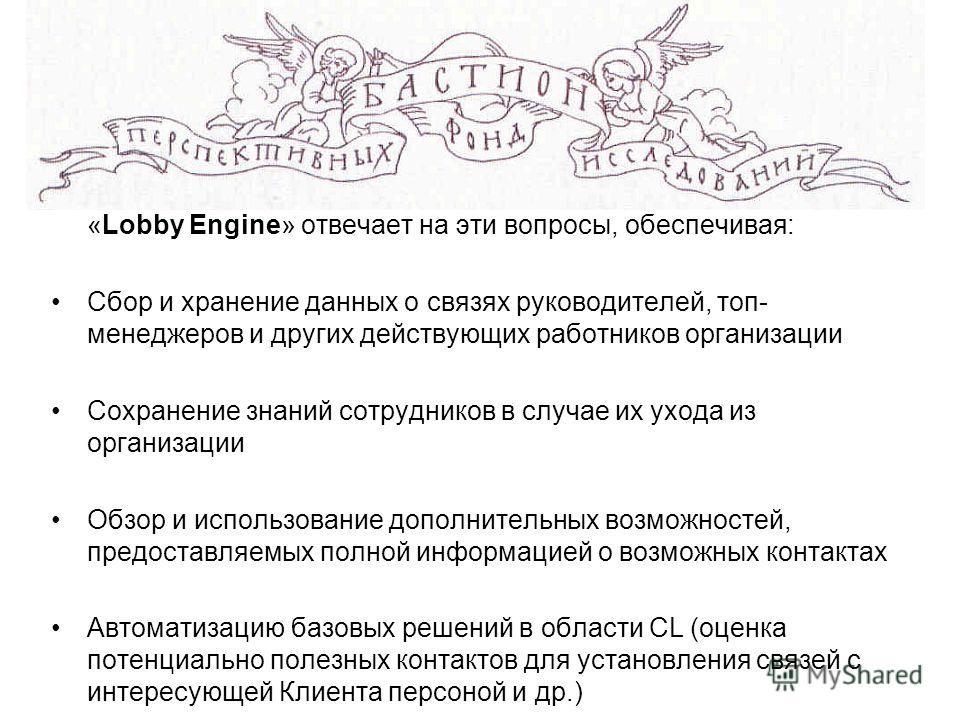 «Lobby Engine» отвечает на эти вопросы, обеспечивая: Сбор и хранение данных о связях руководителей, топ- менеджеров и других действующих работников организации Сохранение знаний сотрудников в случае их ухода из организации Обзор и использование допол