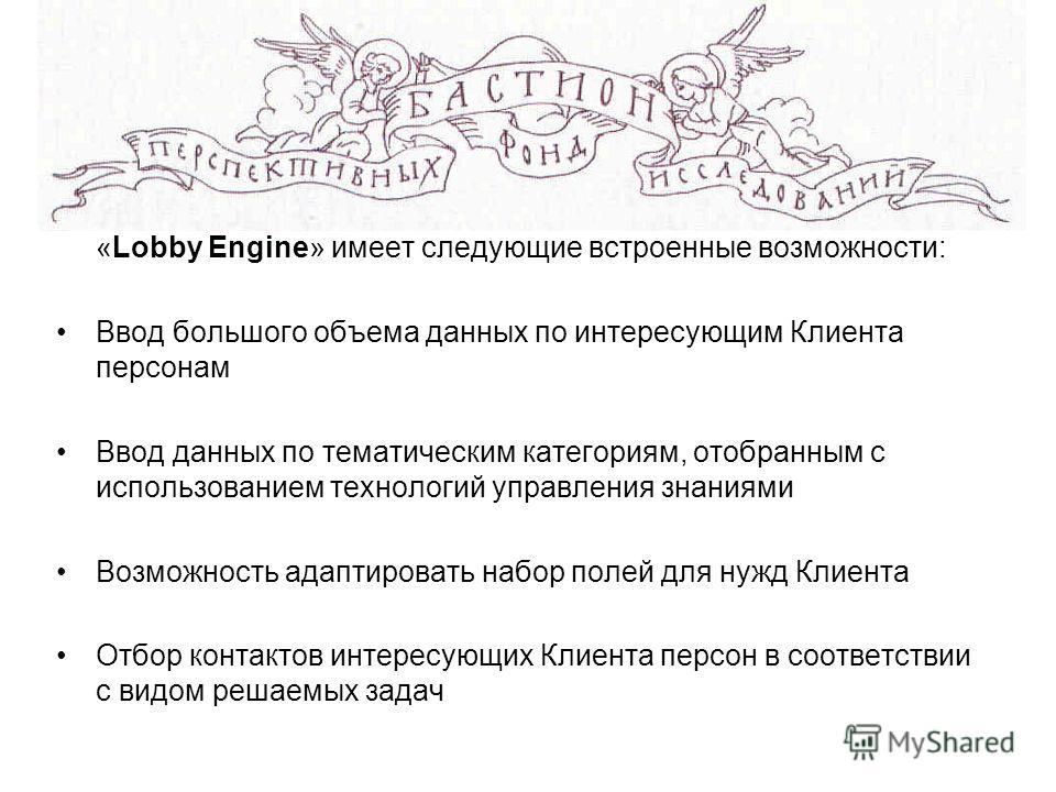 «Lobby Engine» имеет следующие встроенные возможности: Ввод большого объема данных по интересующим Клиента персонам Ввод данных по тематическим категориям, отобранным с использованием технологий управления знаниями Возможность адаптировать набор поле