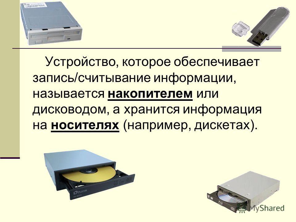 накопителем носителях Устройство, которое обеспечивает запись/считывание информации, называется накопителем или дисководом, а хранится информация на носителях (например, дискетах).