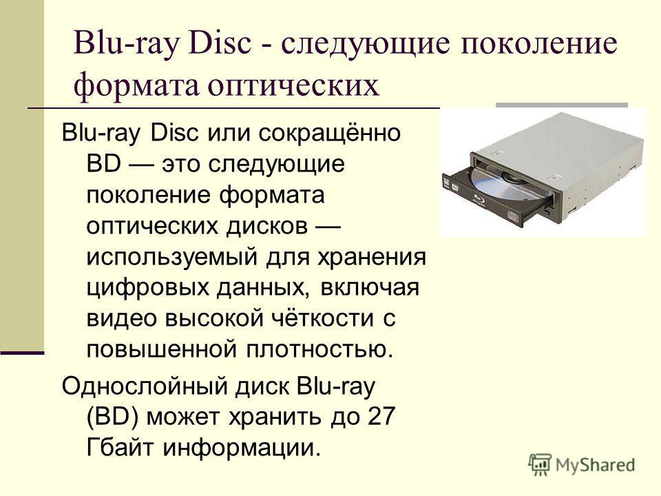Blu-ray Disc - следующие поколение формата оптических Blu-ray Disc или сокращённо BD это следующие поколение формата оптических дисков используемый для хранения цифровых данных, включая видео высокой чёткости с повышенной плотностью. Однослойный диск