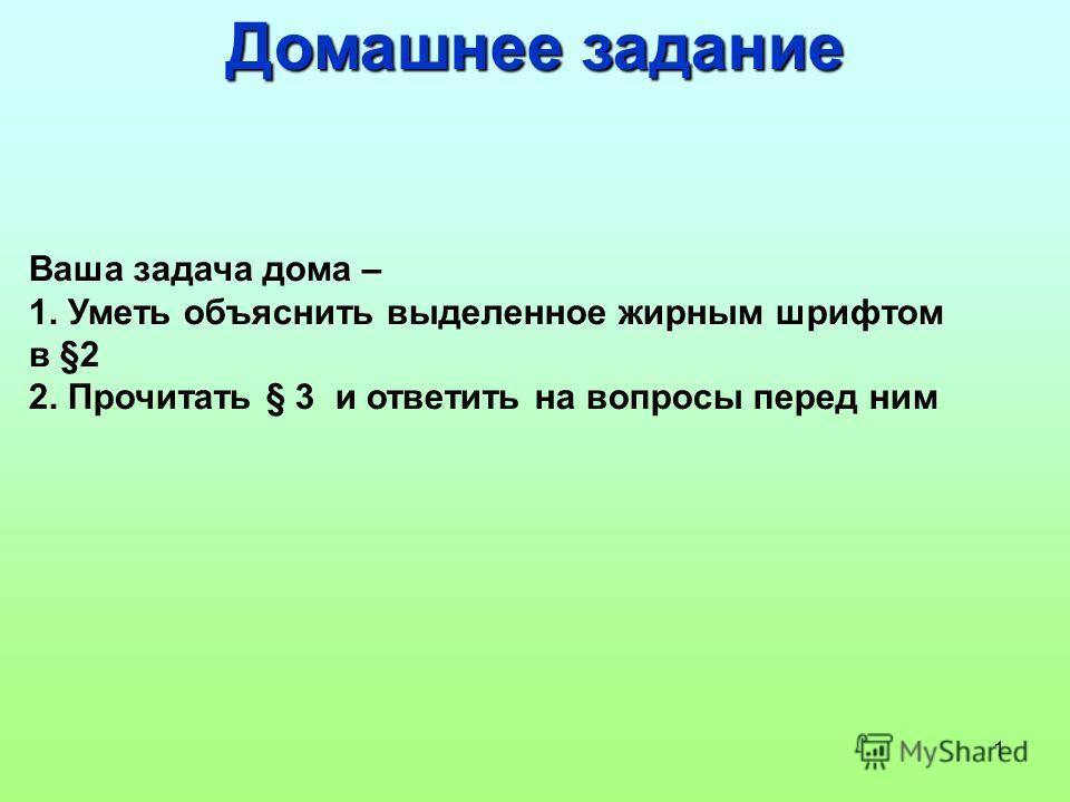 1 Домашнее задание Ваша задача дома – 1. Уметь объяснить выделенное жирным шрифтом в §2 2. Прочитать § 3 и ответить на вопросы перед ним