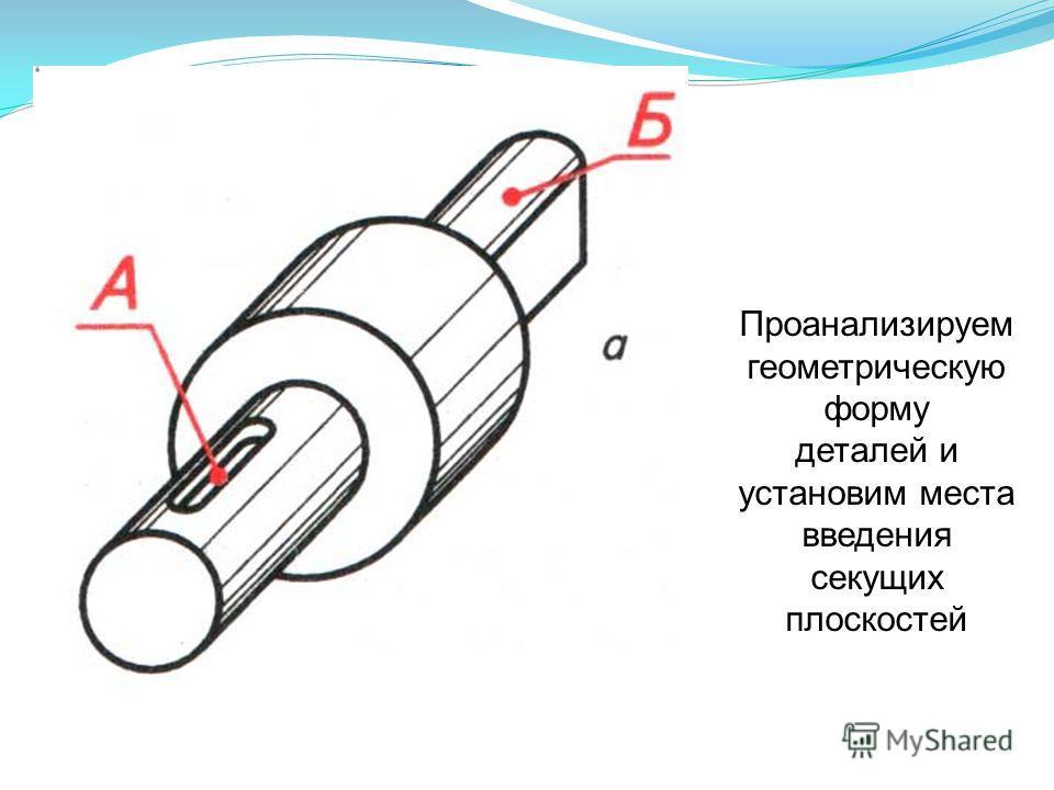 Проанализируем геометрическую форму деталей и установим места введения секущих плоскостей
