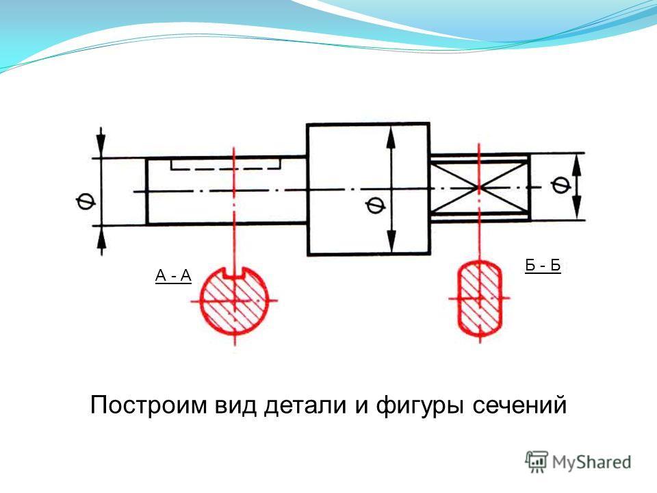 Построим вид детали и фигуры сечений А - А Б - Б