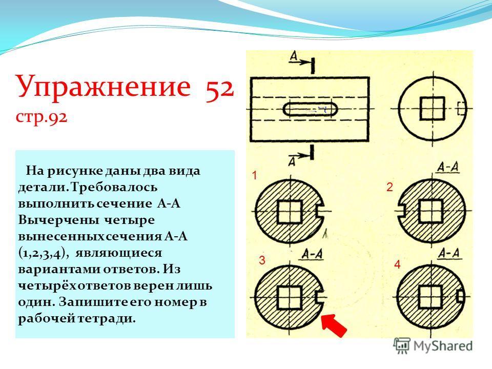 Упражнение 52 стр.92 На рисунке даны два вида детали. Требовалось выполнить сечение А-А Вычерчены четыре вынесенных сечения А-А (1,2,3,4), являющиеся вариантами ответов. Из четырёх ответов верен лишь один. Запишите его номер в рабочей тетради. 1 2 3