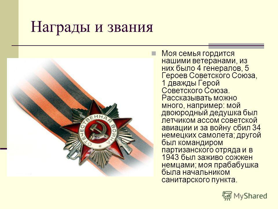 Награды и звания Моя семья гордится нашими ветеранами, из них было 4 генералов, 5 Героев Советского Союза, 1 дважды Герой Советского Союза. Рассказывать можно много, например: мой двоюродный дедушка был летчиком ассом советской авиации и за войну сби