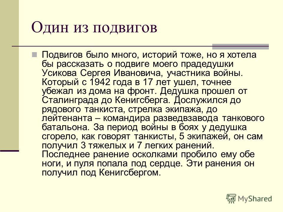 Один из подвигов Подвигов было много, историй тоже, но я хотела бы рассказать о подвиге моего прадедушки Усикова Сергея Ивановича, участника войны. Который с 1942 года в 17 лет ушел, точнее убежал из дома на фронт. Дедушка прошел от Сталинграда до Ке