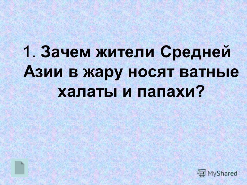 1. Зачем жители Средней Азии в жару носят ватные халаты и папахи?