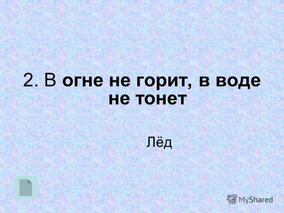 2. В огне не горит, в воде не тонет Лёд