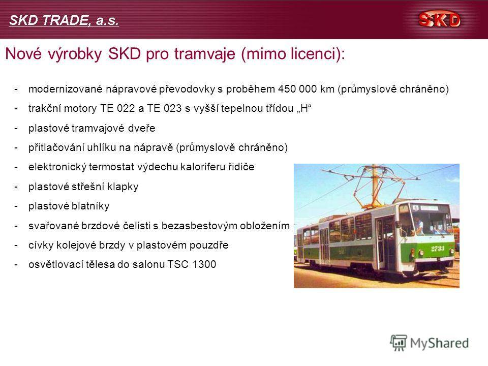 Nové výrobky SKD pro tramvaje (mimo licenci): -modernizované nápravové převodovky s proběhem 450 000 km (průmyslově chráněno) -trakční motory TE 022 a TE 023 s vyšší tepelnou třídou H -plastové tramvajové dveře -přitlačování uhlíku na nápravě (průmys
