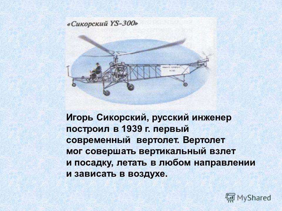 Игорь Сикорский, русский инженер построил в 1939 г. первый современный вертолет. Вертолет мог совершать вертикальный взлет и посадку, летать в любом направлении и зависать в воздухе.