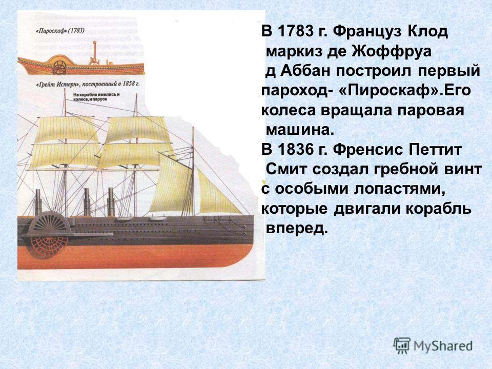 В 1783 г. Француз Клод маркиз де Жоффруа д Аббан построил первый пароход- «Пироскаф».Его колеса вращала паровая машина. В 1836 г. Френсис Петтит Смит создал гребной винт с особыми лопастями, которые двигали корабль вперед.