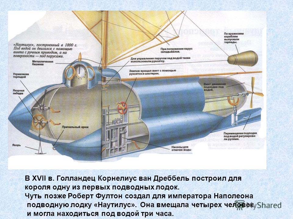 В XVII в. Голландец Корнелиус ван Дреббель построил для короля одну из первых подводных лодок. Чуть позже Роберт Фултон создал для императора Наполеона подводную лодку «Наутилус». Она вмещала четырех человек и могла находиться под водой три часа.