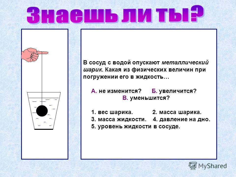 В сосуд с водой опускают металлический шарик. Какая из физических величин при погружении его в жидкость… А. не изменится? Б. увеличится? В. уменьшится? 1. вес шарика. 2. масса шарика. 3. масса жидкости. 4. давление на дно. 5. уровень жидкости в сосуд