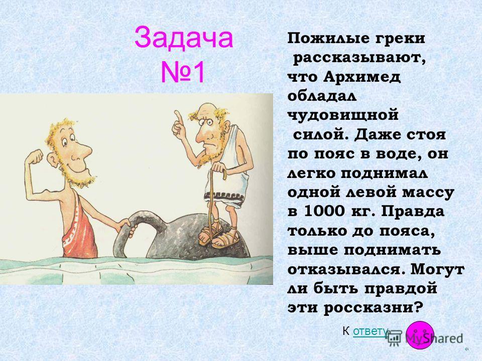 Задача 1 Пожилые греки рассказывают, что Архимед обладал чудовищной силой. Даже стоя по пояс в воде, он легко поднимал одной левой массу в 1000 кг. Правда только до пояса, выше поднимать отказывался. Могут ли быть правдой эти россказни? К ответуответ