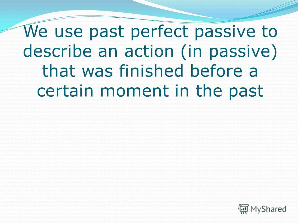 We use past perfect passive to describe an action (in passive) that was finished before a certain moment in the past
