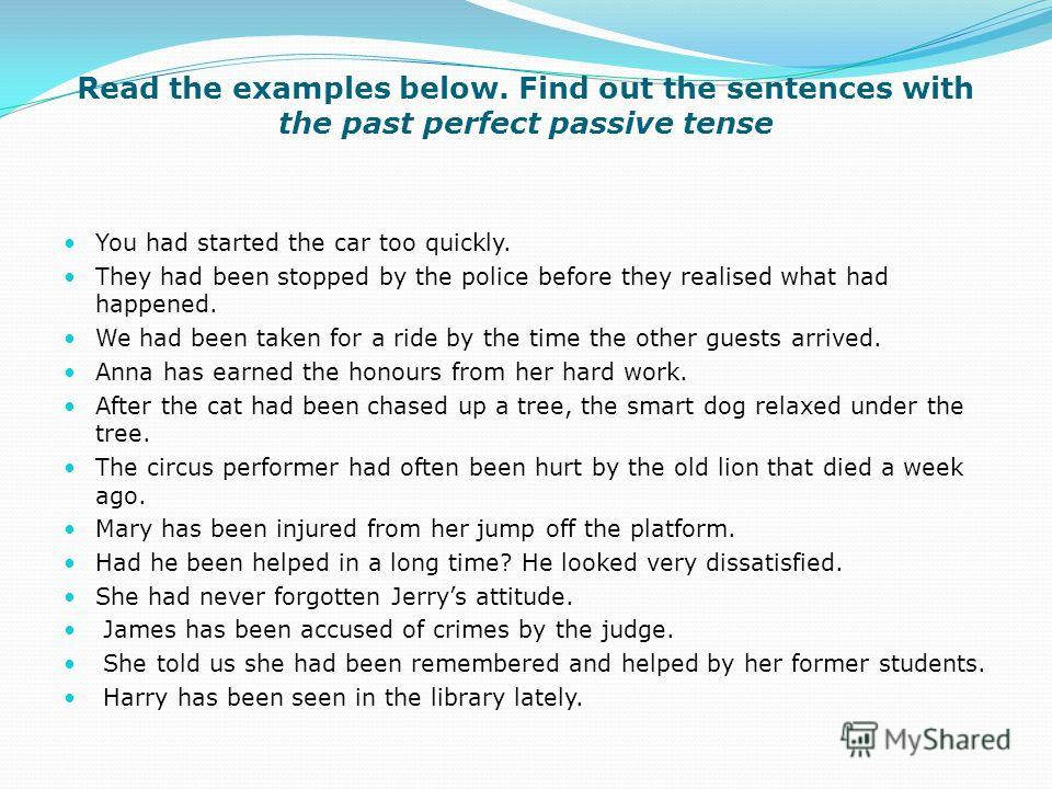 Read the examples below. Find out the sentences with the past perfect passive tense You had started the car too quickly. They had been stopped by the police before they realised what had happened. We had been taken for a ride by the time the other gu