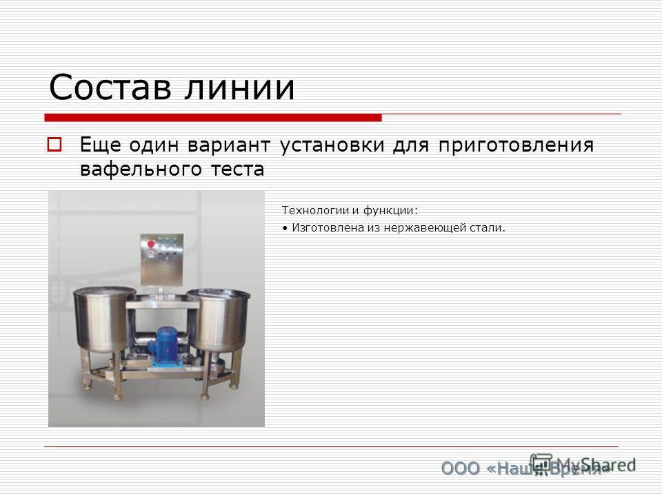Состав линии Еще один вариант установки для приготовления вафельного теста Технологии и функции: Изготовлена из нержавеющей стали. ООО «Наше Время»