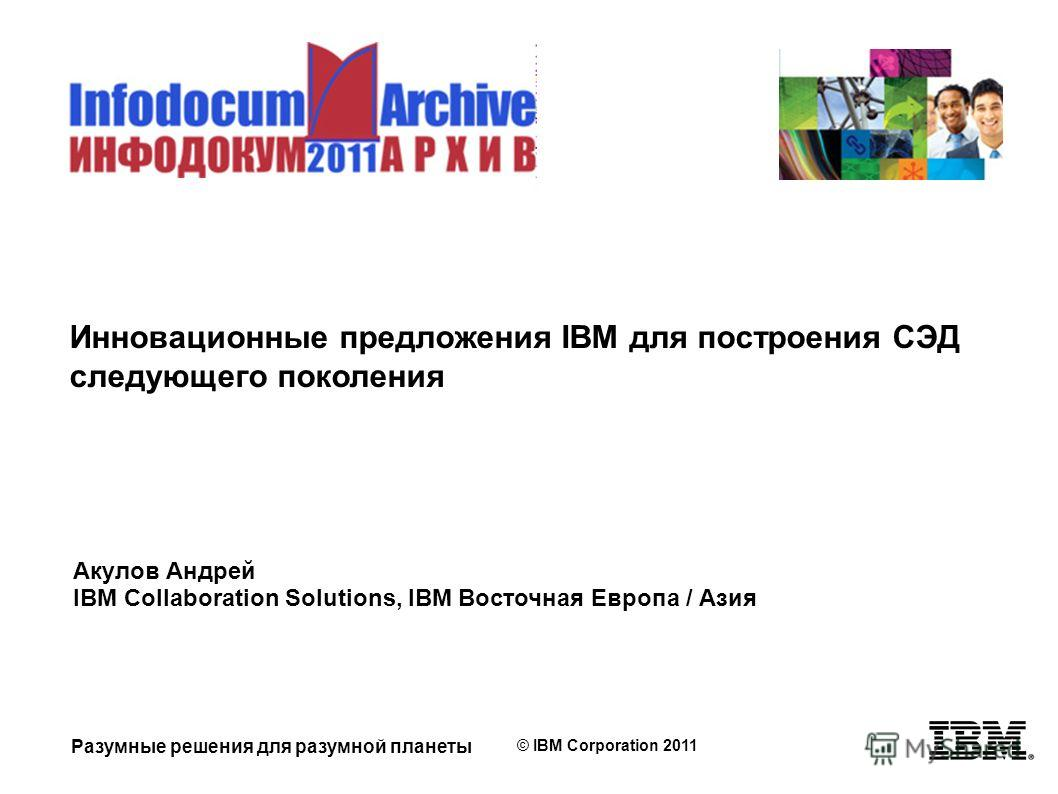 Разумные решения для разумной планеты © IBM Corporation 2011 Инновационные предложения IBM для построения СЭД следующего поколения Акулов Андрей IBM Collaboration Solutions, IBM Восточная Европа / Азия