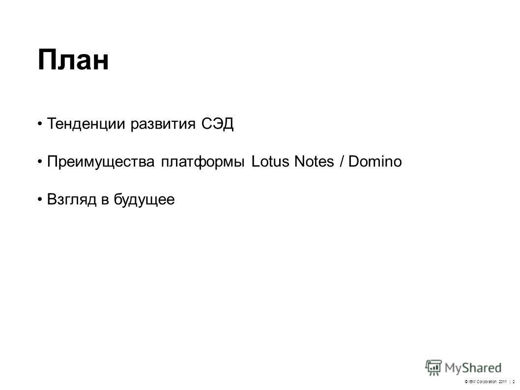 © IBM Corporation 2011 | 2 План Тенденции развития СЭД Преимущества платформы Lotus Notes / Domino Взгляд в будущее