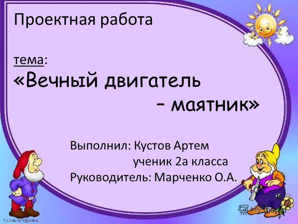 Проектная работа тема: «Вечный двигатель – маятник» Выполнил: Кустов Артем ученик 2 а класса Руководитель: Марченко О.А.