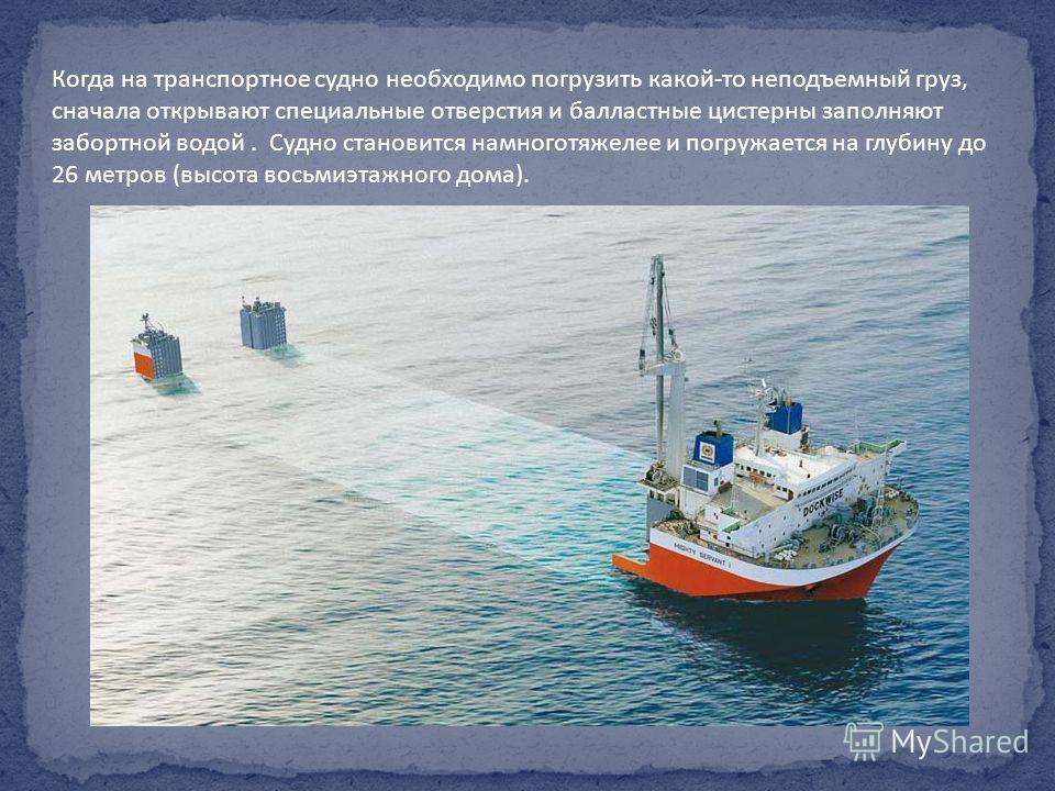 Когда на транспортное судно необходимо погрузить какой-то неподъемный груз, сначала открывают специальные отверстия и балластные цистерны заполняют забортной водой. Судно становится намноготяжелее и погружается на глубину до 26 метров (высота восьмиэ